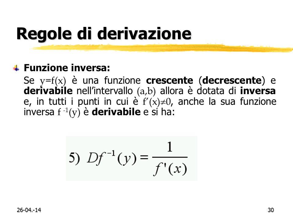 26-04.-1430 Regole di derivazione Funzione inversa: Se y=f(x) è una funzione crescente (decrescente) e derivabile nellintervallo (a,b) allora è dotata di inversa e, in tutti i punti in cui è f(x) 0, anche la sua funzione inversa f -1 (y) è derivabile e si ha: