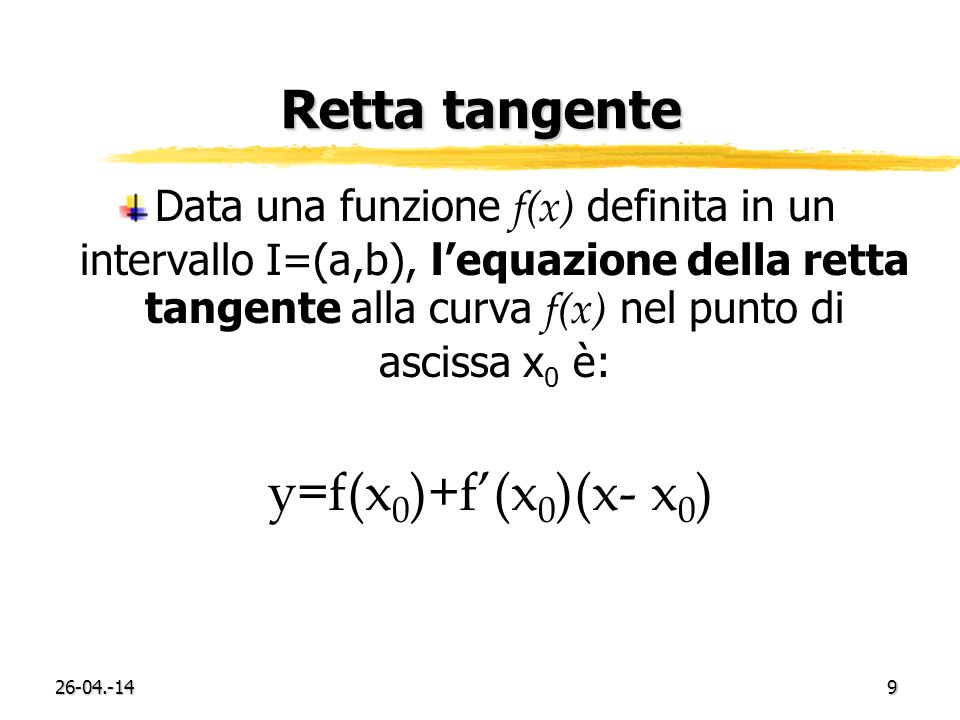 26-04.-149 Retta tangente Data una funzione f(x) definita in un intervallo I=(a,b), lequazione della retta tangente alla curva f(x) nel punto di ascis