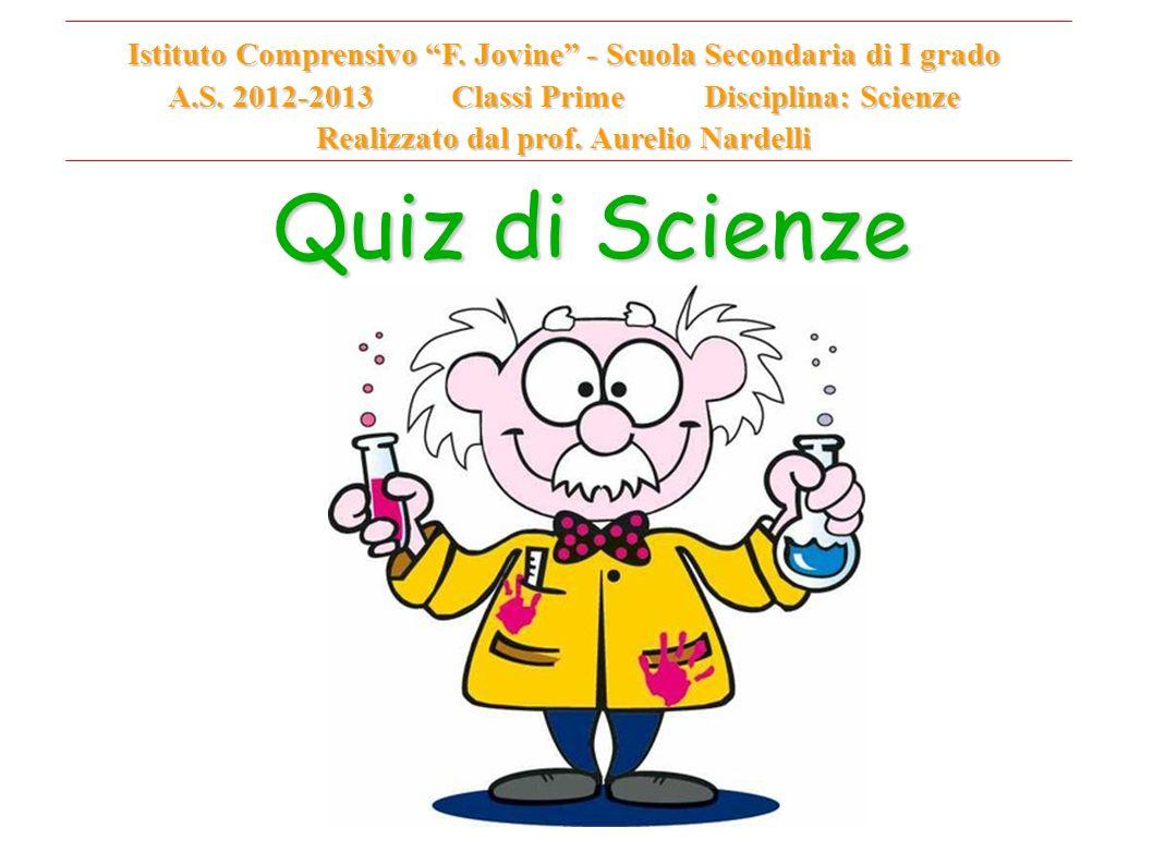 Quiz di Scienze Istituto Comprensivo F. Jovine - Scuola Secondaria di I grado A.S. 2012-2013 Classi Prime Disciplina: Scienze Realizzato dal prof. Aur
