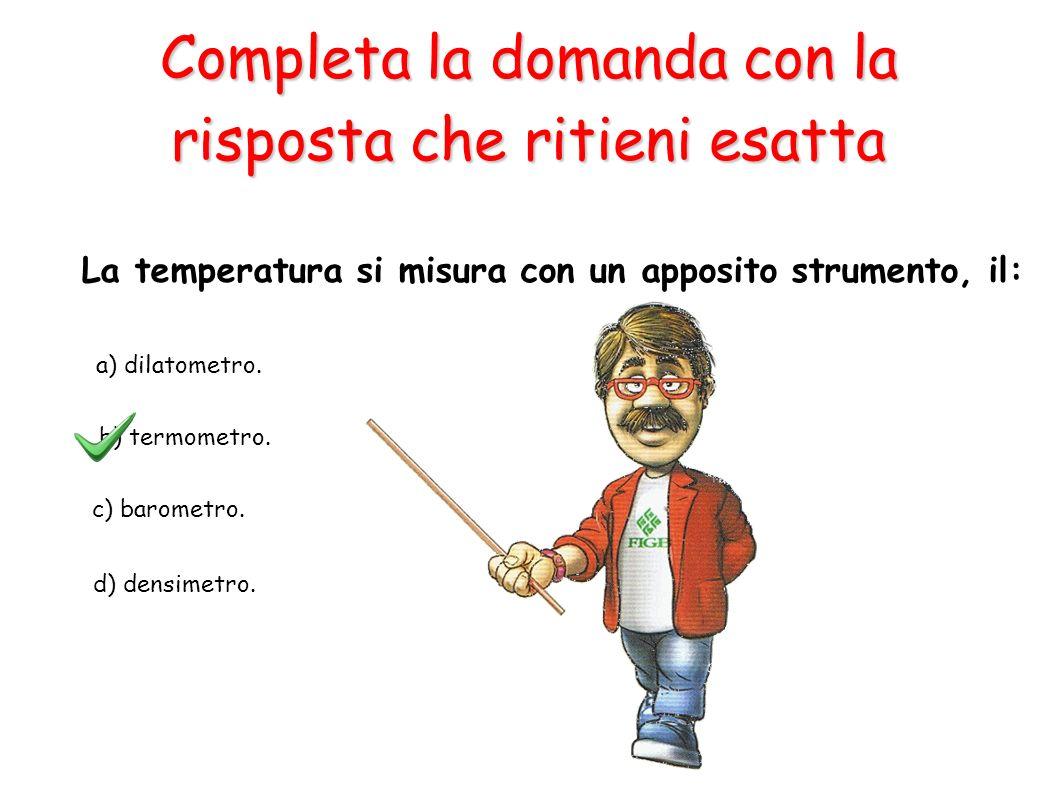 a) dilatometro. b) termometro. c) barometro. d) densimetro. La temperatura si misura con un apposito strumento, il: Completa la domanda con la rispost