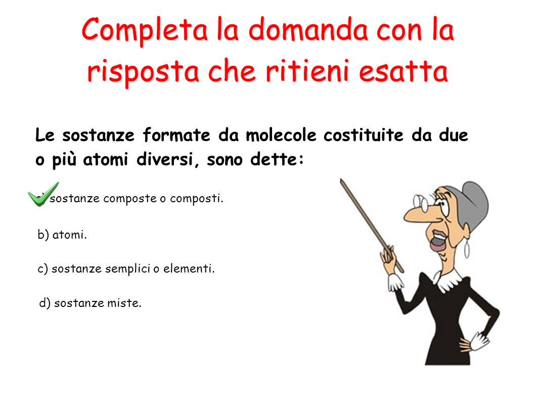 a) sostanze composte o composti. b) atomi. c) sostanze semplici o elementi. d) sostanze miste. Le sostanze formate da molecole costituite da due o più