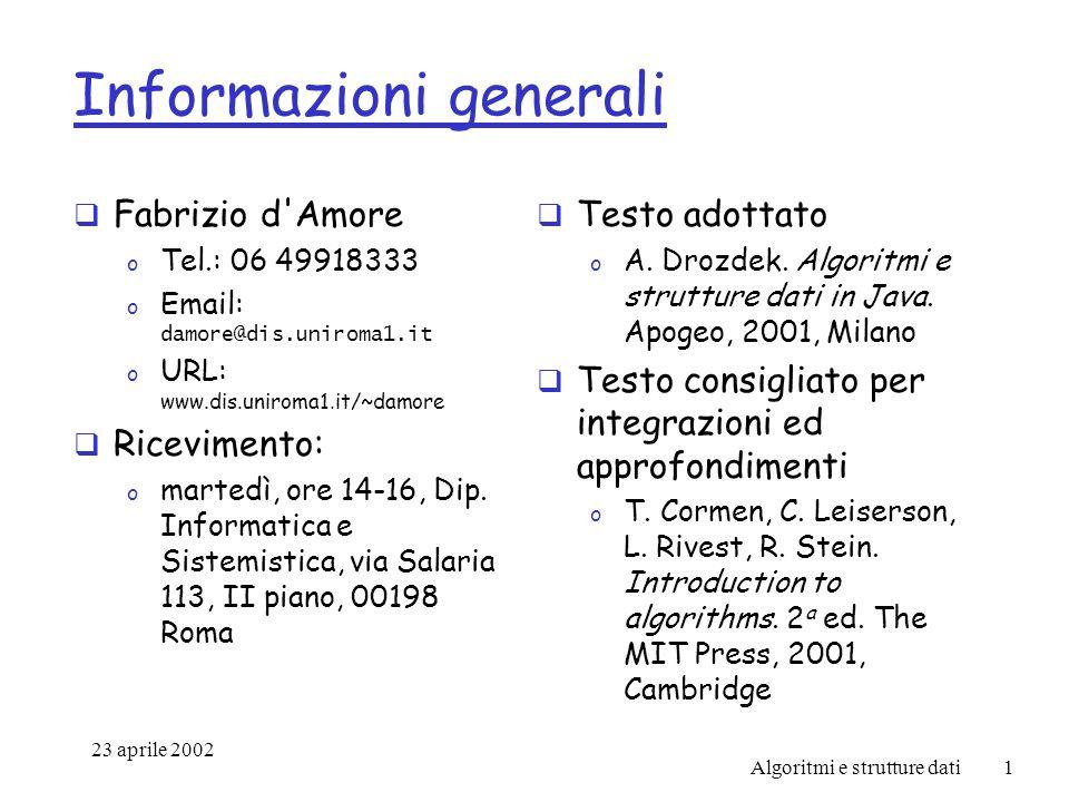 23 aprile 2002 Algoritmi e strutture dati1 Informazioni generali Fabrizio d Amore o Tel.: 06 49918333 o Email: damore@dis.uniroma1.it o URL: www.dis.uniroma1.it/~damore Ricevimento: o martedì, ore 14-16, Dip.