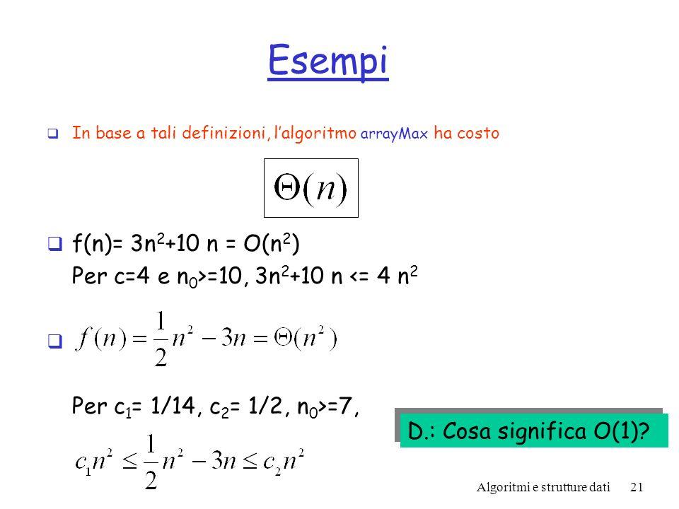 Algoritmi e strutture dati21 Esempi In base a tali definizioni, lalgoritmo arrayMax ha costo f(n)= 3n 2 +10 n = O(n 2 ) Per c=4 e n 0 >=10, 3n 2 +10 n <= 4 n 2 Per c 1 = 1/14, c 2 = 1/2, n 0 >=7, D.: Cosa significa O(1)