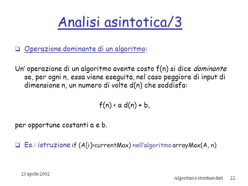 23 aprile 2002 Algoritmi e strutture dati22 Analisi asintotica/3 Operazione dominante di un algoritmo: Un operazione di un algoritmo avente costo f(n) si dice dominante se, per ogni n, essa viene eseguita, nel caso peggiore di input di dimensione n, un numero di volte d(n) che soddisfa: f(n) < a d(n) + b, per opportune costanti a e b.