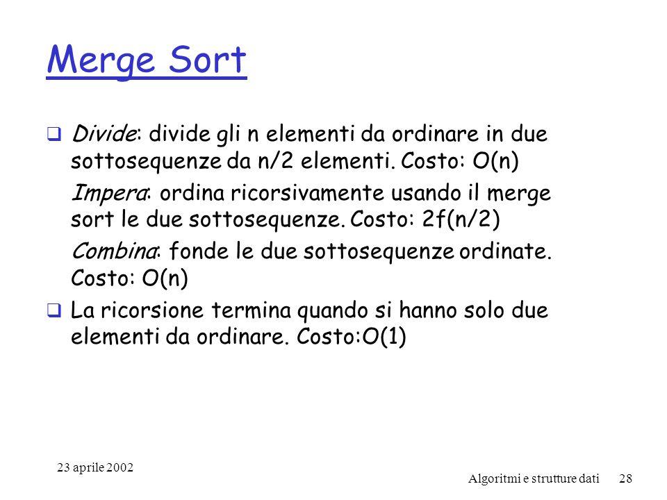 23 aprile 2002 Algoritmi e strutture dati28 Merge Sort Divide: divide gli n elementi da ordinare in due sottosequenze da n/2 elementi.