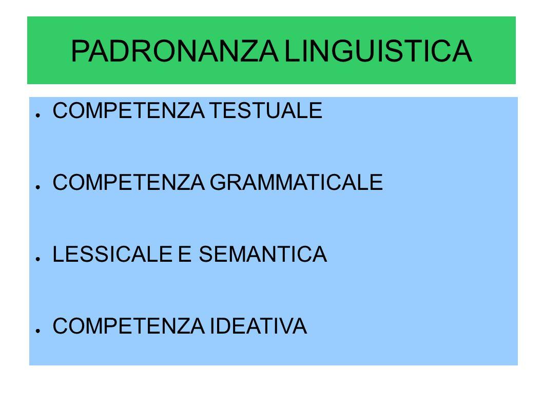 PADRONANZA LINGUISTICA COMPETENZA TESTUALE COMPETENZA GRAMMATICALE LESSICALE E SEMANTICA COMPETENZA IDEATIVA