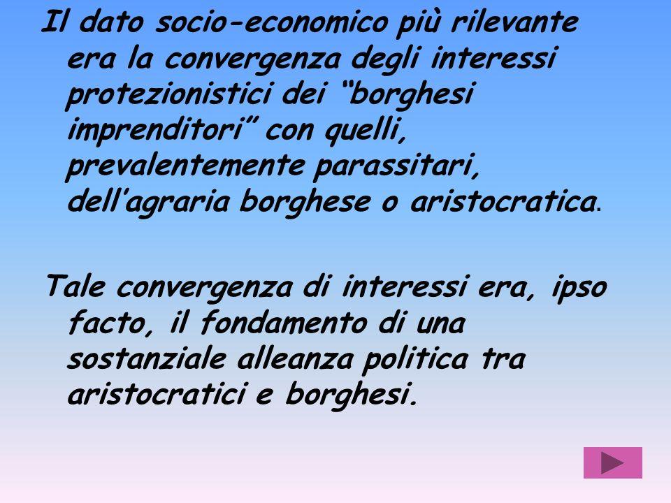 Il dato socio-economico più rilevante era la convergenza degli interessi protezionistici dei borghesi imprenditori con quelli, prevalentemente parassitari, dellagraria borghese o aristocratica.
