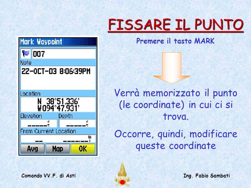Comando VV.F. di AstiIng. Fabio Sambati Verrà memorizzato il punto (le coordinate) in cui ci si trova. Occorre, quindi, modificare queste coordinate F