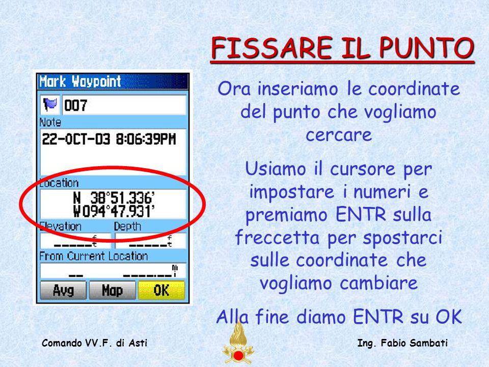 Comando VV.F. di AstiIng. Fabio Sambati Ora inseriamo le coordinate del punto che vogliamo cercare Usiamo il cursore per impostare i numeri e premiamo