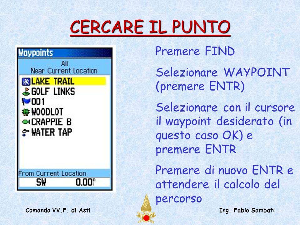 Comando VV.F. di AstiIng. Fabio Sambati Premere FIND Selezionare WAYPOINT (premere ENTR) Selezionare con il cursore il waypoint desiderato (in questo