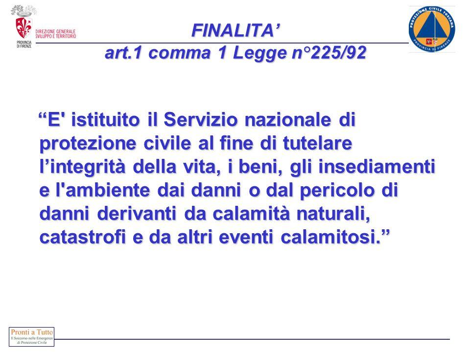 FINALITA art.1 comma 1 Legge n°225/92 E' istituito il Servizio nazionale di protezione civile al fine di tutelare lintegrità della vita, i beni, gli i