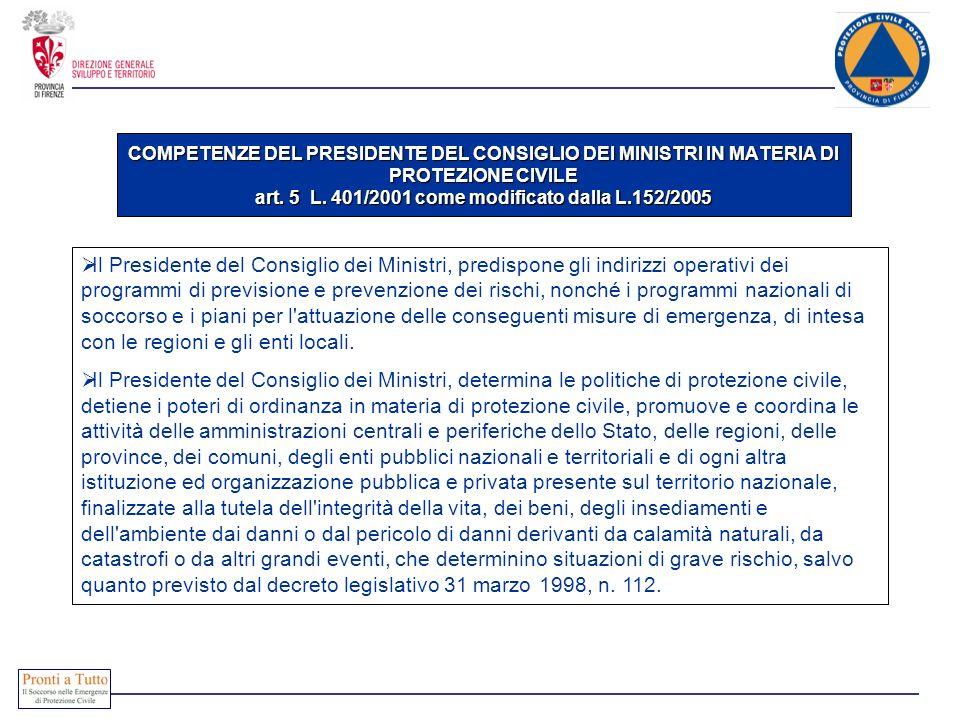 COMPETENZE DEL PRESIDENTE DEL CONSIGLIO DEI MINISTRI IN MATERIA DI PROTEZIONE CIVILE art. 5 L. 401/2001 come modificato dalla L.152/2005 Il Presidente