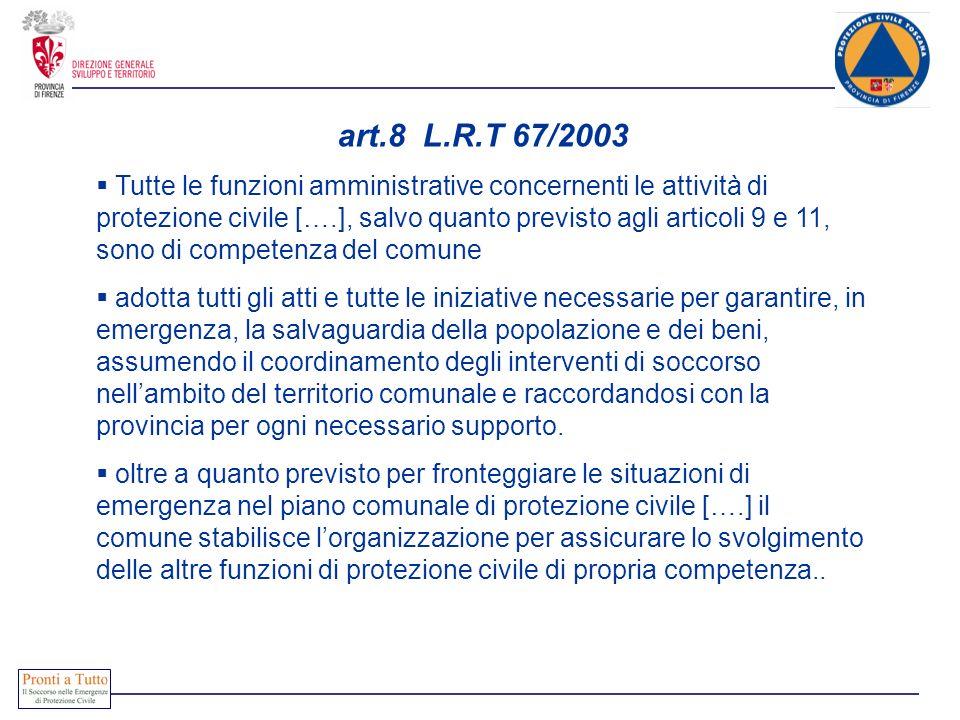 art.8 L.R.T 67/2003 Tutte le funzioni amministrative concernenti le attività di protezione civile [….], salvo quanto previsto agli articoli 9 e 11, so