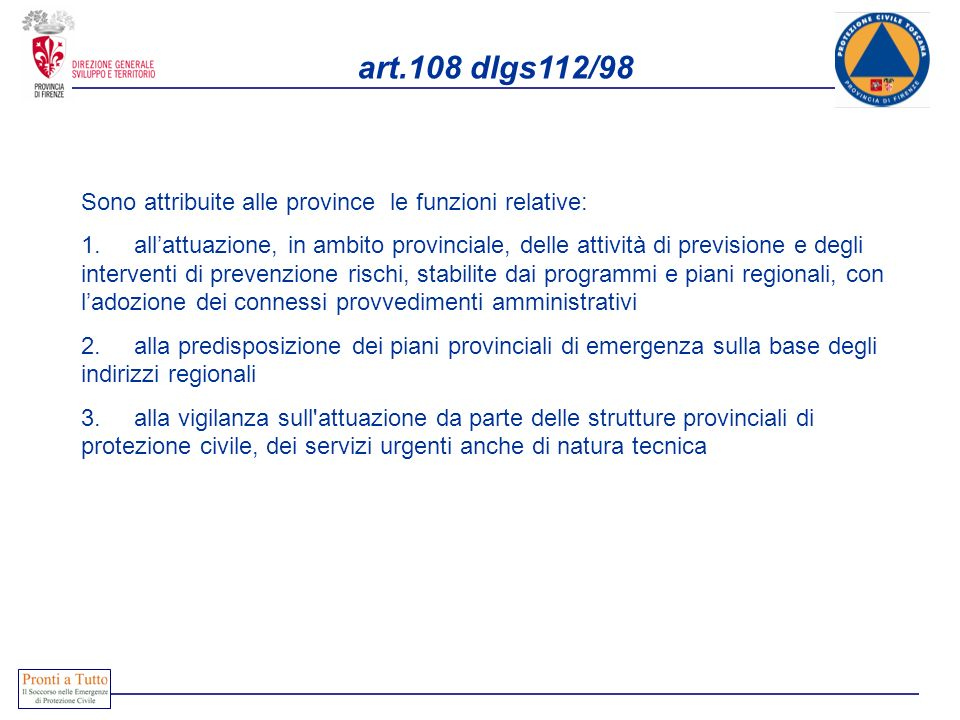 art.108 dlgs112/98 Sono attribuite alle province le funzioni relative: 1. allattuazione, in ambito provinciale, delle attività di previsione e degli i