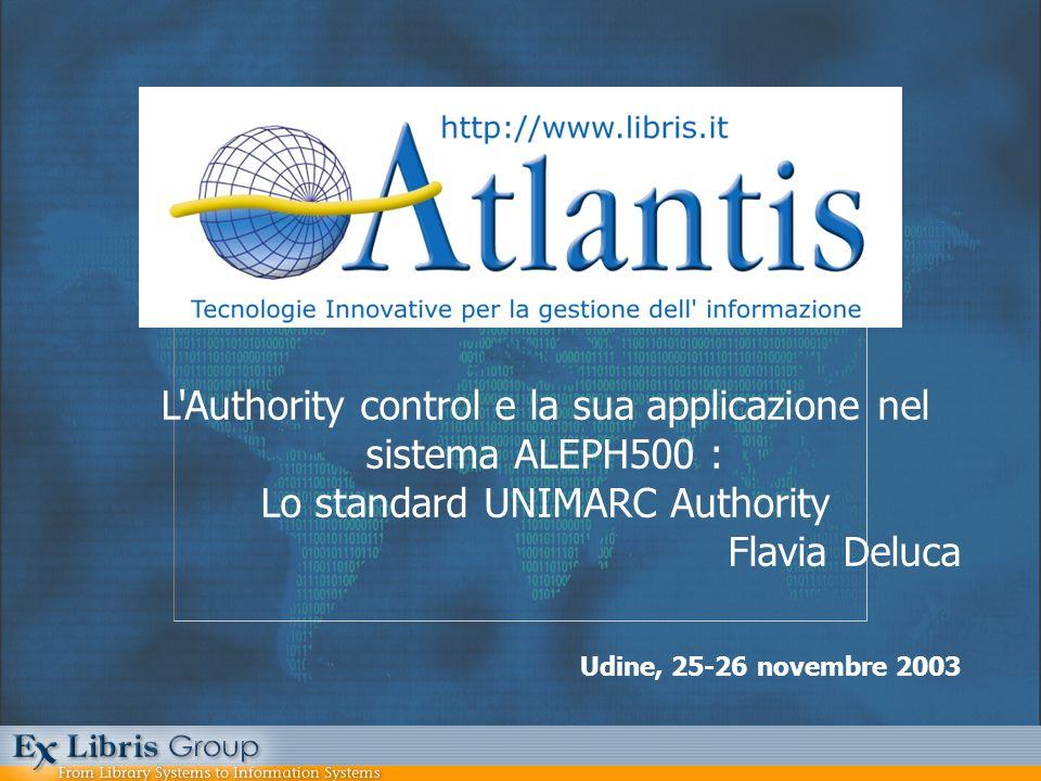 Udine, 25-26 novembre 2003 L'Authority control e la sua applicazione nel sistema ALEPH500 : Lo standard UNIMARC Authority Flavia Deluca