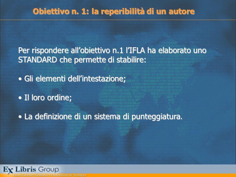 Obiettivo n. 1: la reperibilità di un autore Per rispondere allobiettivo n.1 lIFLA ha elaborato uno STANDARD che permette di stabilire: Gli elementi d