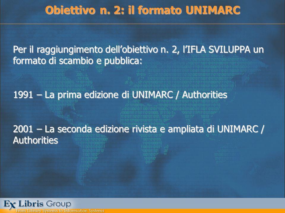Obiettivo n. 2: il formato UNIMARC Per il raggiungimento dellobiettivo n. 2, lIFLA SVILUPPA un formato di scambio e pubblica: 1991 – La prima edizione