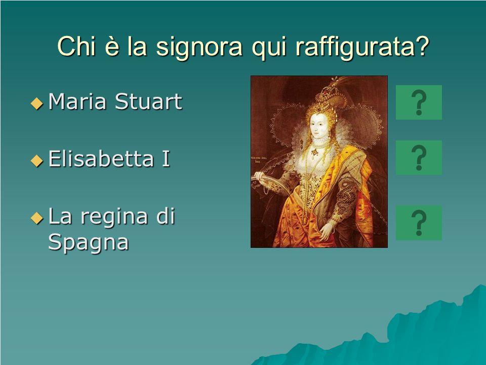 Chi è la signora qui raffigurata? Maria Stuart Maria Stuart Elisabetta I Elisabetta I La regina di Spagna La regina di Spagna