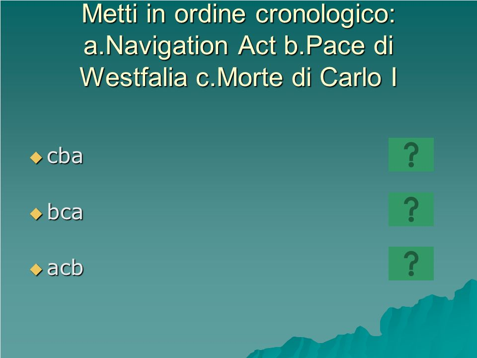 Metti in ordine cronologico: a.Navigation Act b.Pace di Westfalia c.Morte di Carlo I cba cba bca bca acb acb