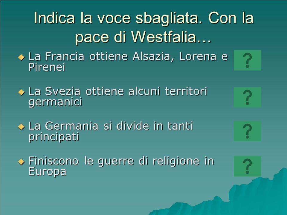 Indica la voce sbagliata. Con la pace di Westfalia… La Francia ottiene Alsazia, Lorena e Pirenei La Francia ottiene Alsazia, Lorena e Pirenei La Svezi