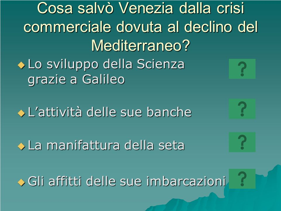 Cosa salvò Venezia dalla crisi commerciale dovuta al declino del Mediterraneo? Lo sviluppo della Scienza grazie a Galileo Lo sviluppo della Scienza gr