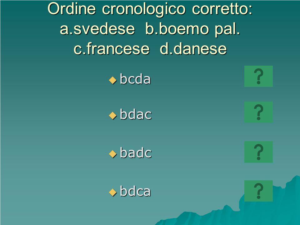 Ordine cronologico corretto: a.svedese b.boemo pal. c.francese d.danese bcda bcda bdac bdac badc badc bdca bdca