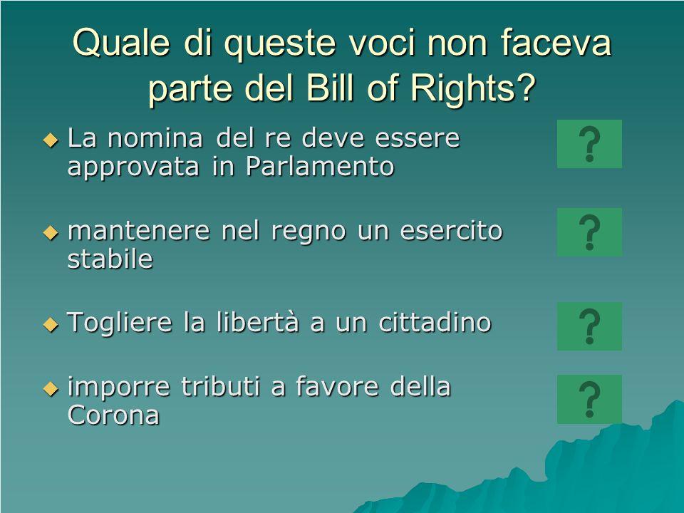 Quale di queste voci non faceva parte del Bill of Rights? La nomina del re deve essere approvata in Parlamento La nomina del re deve essere approvata