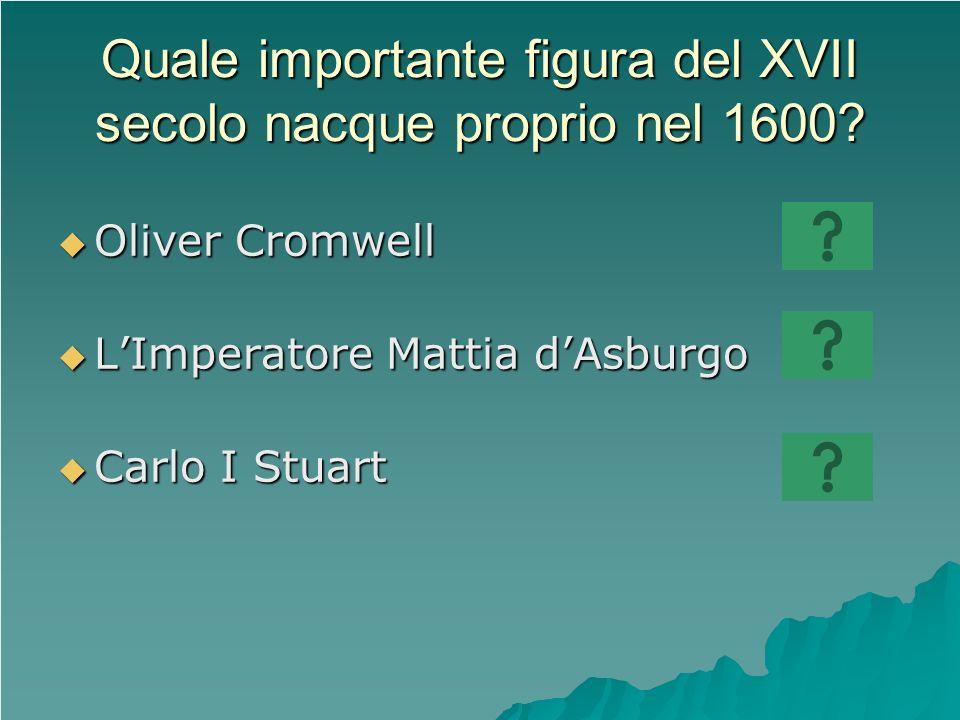 Quale importante figura del XVII secolo nacque proprio nel 1600? Oliver Cromwell Oliver Cromwell LImperatore Mattia dAsburgo LImperatore Mattia dAsbur