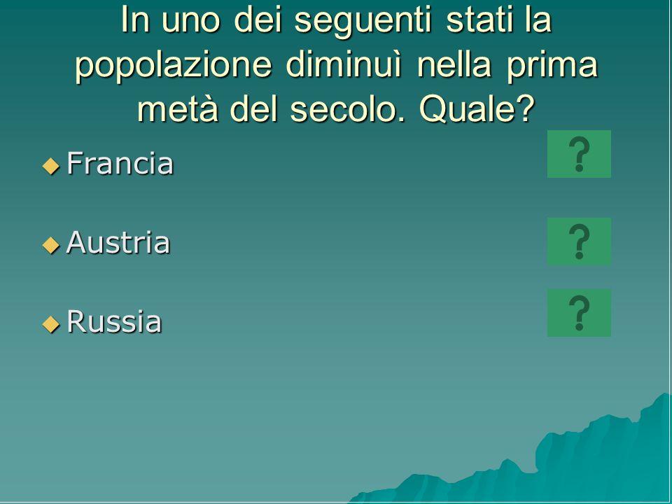 In uno dei seguenti stati la popolazione diminuì nella prima metà del secolo. Quale? Francia Francia Austria Austria Russia Russia