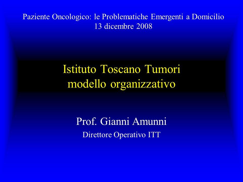 Istituto Toscano Tumori modello organizzativo Prof. Gianni Amunni Direttore Operativo ITT Paziente Oncologico: le Problematiche Emergenti a Domicilio
