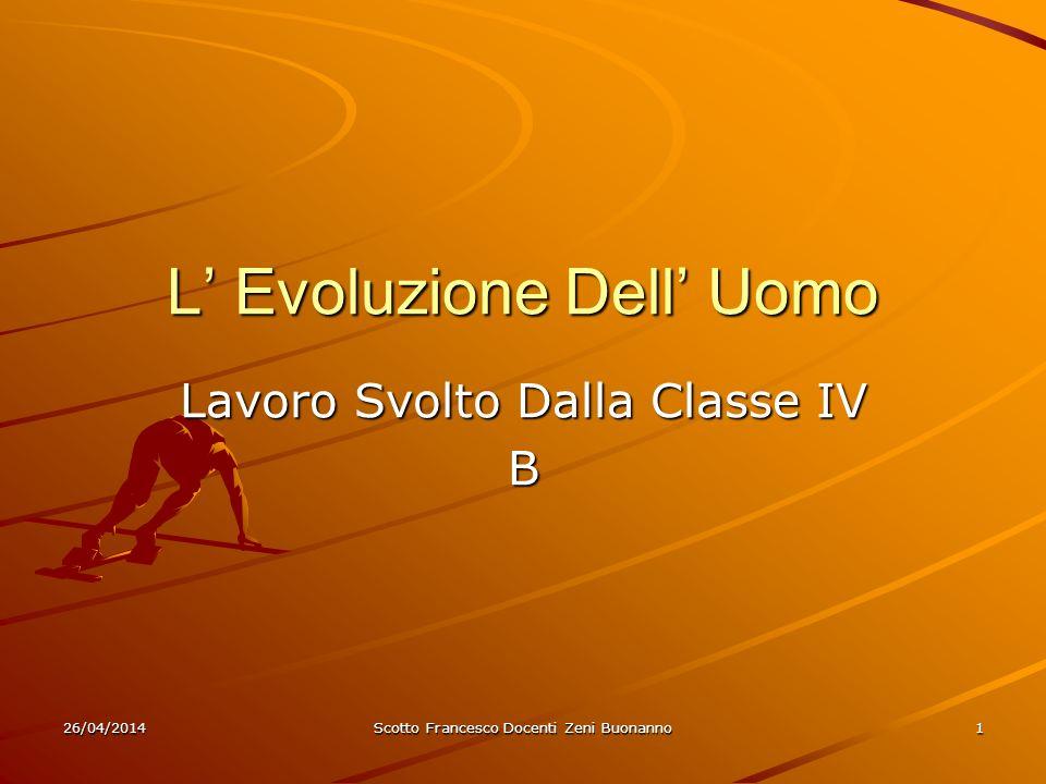 26/04/2014Scotto Francesco Docenti Zeni Buonanno1 L Evoluzione Dell Uomo Lavoro Svolto Dalla Classe IV B