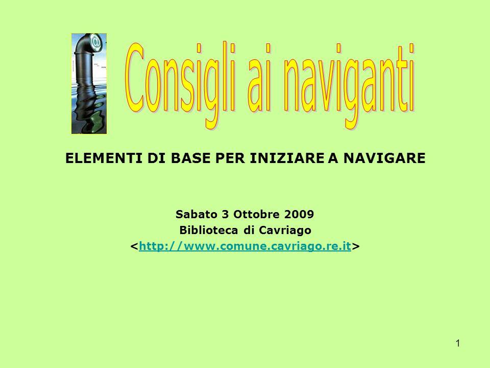 1 ELEMENTI DI BASE PER INIZIARE A NAVIGARE Sabato 3 Ottobre 2009 Biblioteca di Cavriago http://www.comune.cavriago.re.it