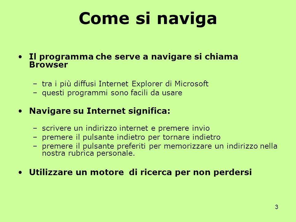 3 Come si naviga Il programma che serve a navigare si chiama Browser –tra i più diffusi Internet Explorer di Microsoft –questi programmi sono facili d