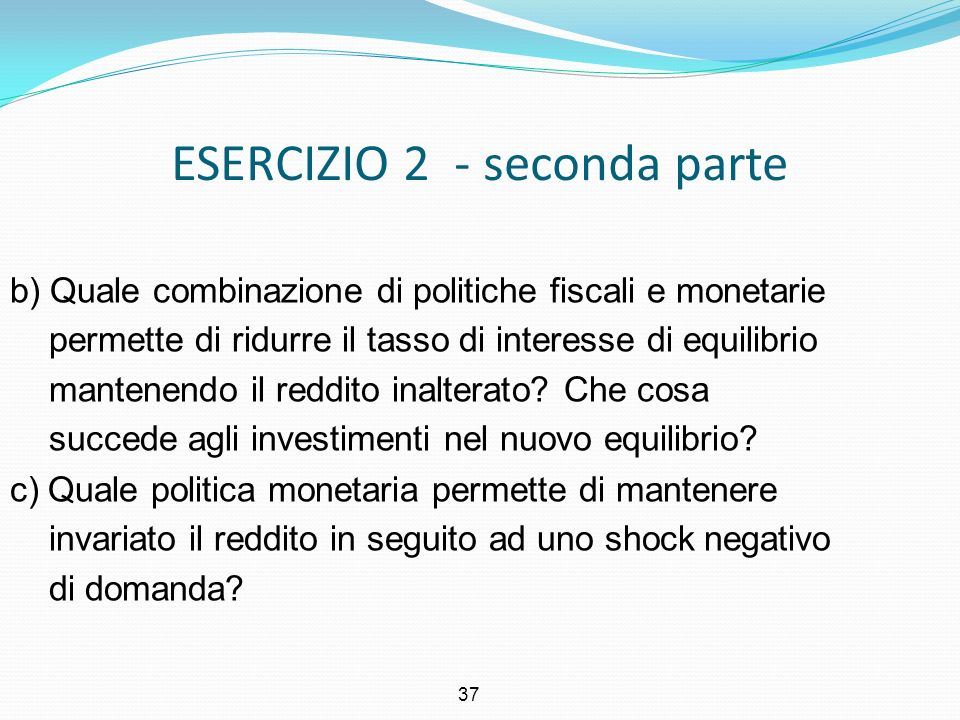 37 ESERCIZIO 2 - seconda parte b) Quale combinazione di politiche fiscali e monetarie permette di ridurre il tasso di interesse di equilibrio mantenen