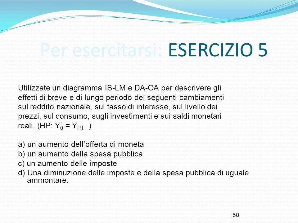 50 Per esercitarsi: ESERCIZIO 5 Utilizzate un diagramma IS-LM e DA-OA per descrivere gli effetti di breve e di lungo periodo dei seguenti cambiamenti
