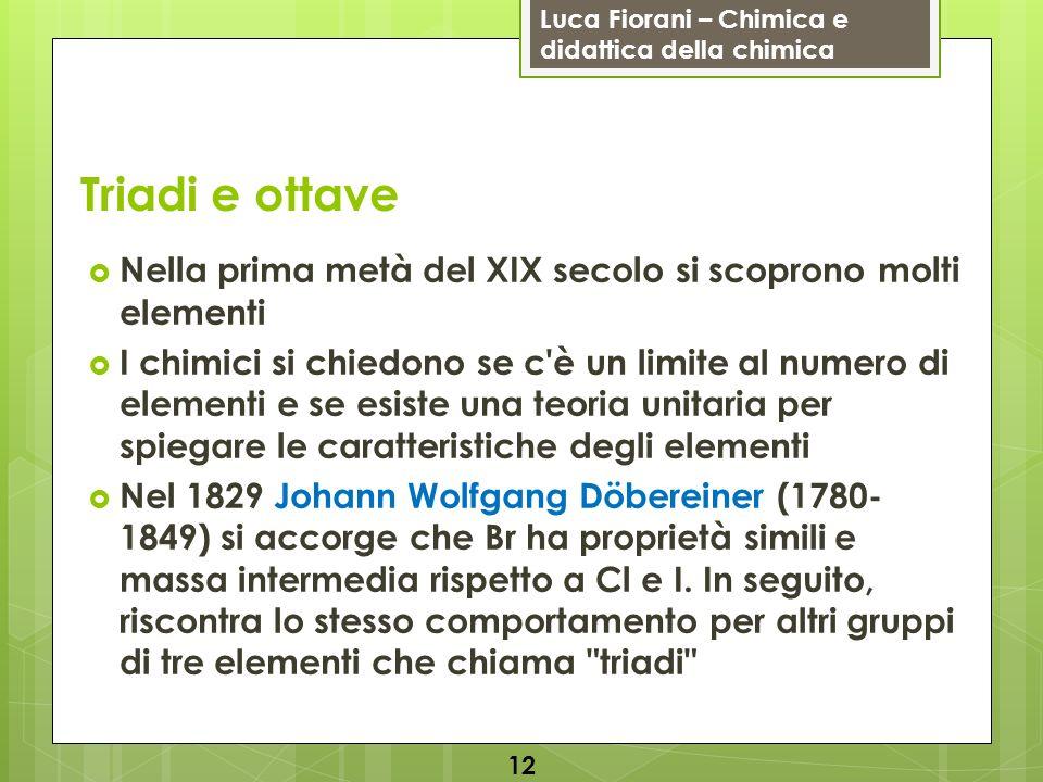 Luca Fiorani – Chimica e didattica della chimica Triadi e ottave Nella prima metà del XIX secolo si scoprono molti elementi I chimici si chiedono se c