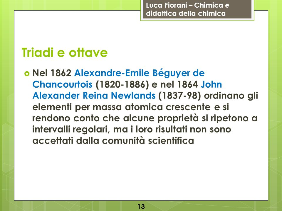 Luca Fiorani – Chimica e didattica della chimica Triadi e ottave Nel 1862 Alexandre-Emile Béguyer de Chancourtois (1820-1886) e nel 1864 John Alexande
