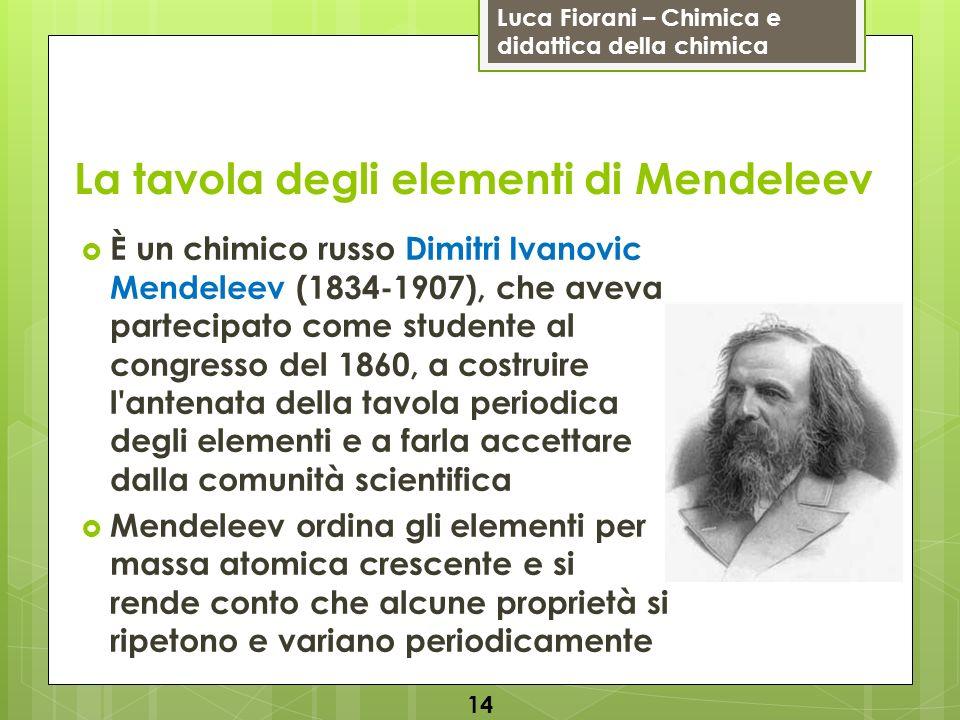 Luca Fiorani – Chimica e didattica della chimica La tavola degli elementi di Mendeleev È un chimico russo Dimitri Ivanovic Mendeleev (1834-1907), che