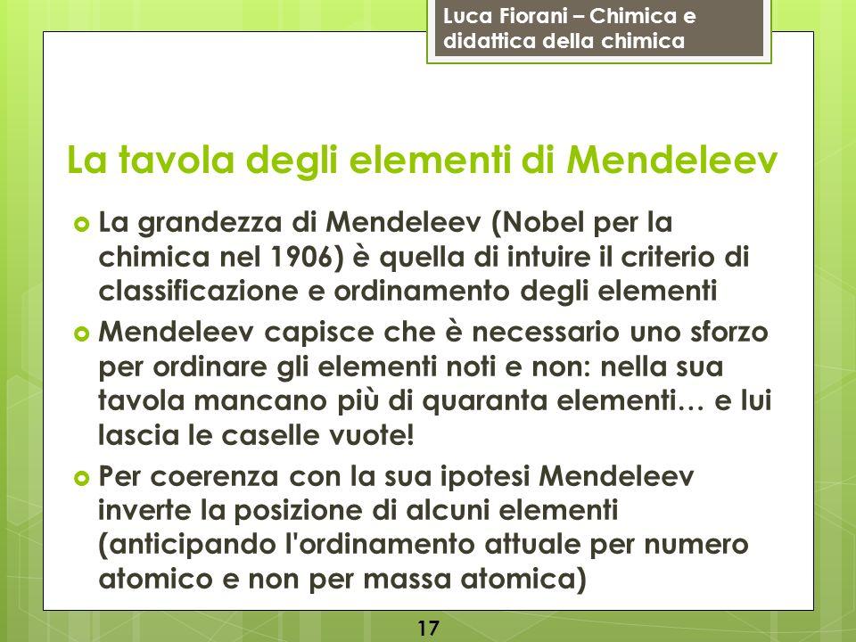 Luca Fiorani – Chimica e didattica della chimica La tavola degli elementi di Mendeleev La grandezza di Mendeleev (Nobel per la chimica nel 1906) è que