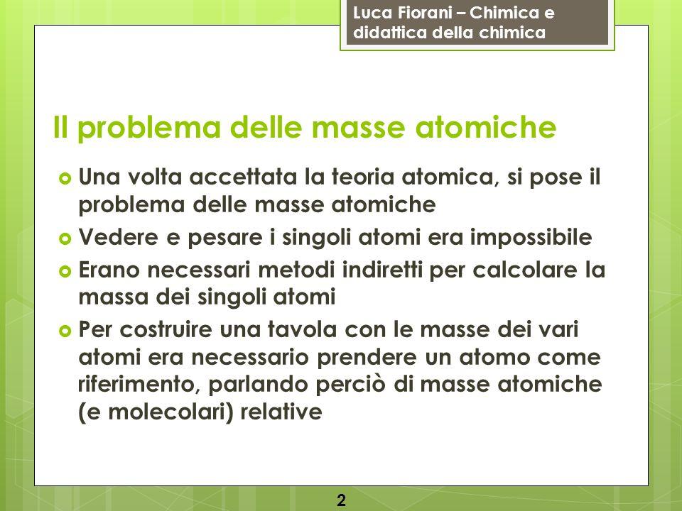 Luca Fiorani – Chimica e didattica della chimica Il problema delle masse atomiche Una volta accettata la teoria atomica, si pose il problema delle mas