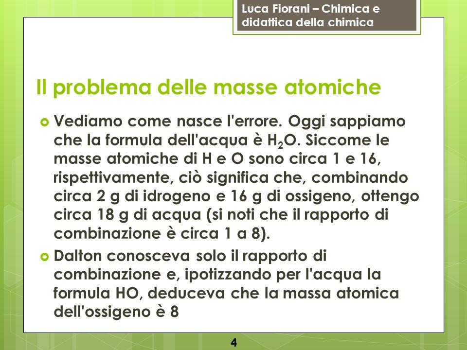 Luca Fiorani – Chimica e didattica della chimica Il problema delle masse atomiche Vediamo come nasce l'errore. Oggi sappiamo che la formula dell'acqua