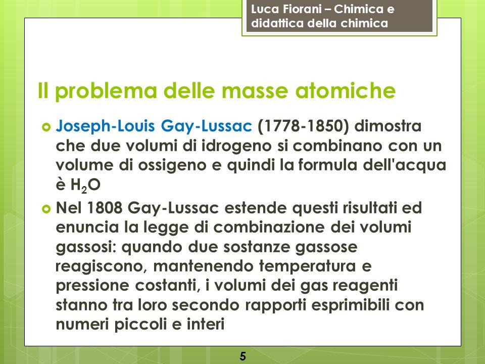 Luca Fiorani – Chimica e didattica della chimica Il problema delle masse atomiche Joseph-Louis Gay-Lussac (1778-1850) dimostra che due volumi di idrog