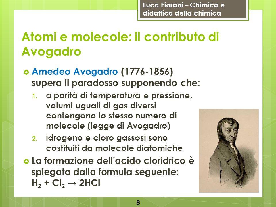 Luca Fiorani – Chimica e didattica della chimica Atomi e molecole: il contributo di Avogadro Avogadro distingue nettamente i concetti di atomo e molecola e capisce che molti gas sono costituiti da molecole diatomiche La sua legge, ottenuta indipendentemente anche da André-Marie Ampère (1775-1836) nel 1814, è pubblicata nel 1811 sul Journal de Physique nel Saggio su un modo per determinare le masse relative delle molecole elementari dei corpi e le proporzioni secondo le quali entrano in queste combinazioni 9