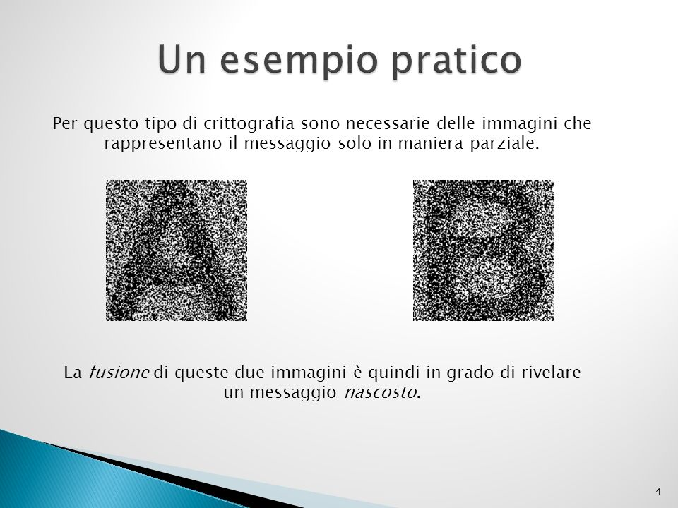 4 Per questo tipo di crittografia sono necessarie delle immagini che rappresentano il messaggio solo in maniera parziale. La fusione di queste due imm
