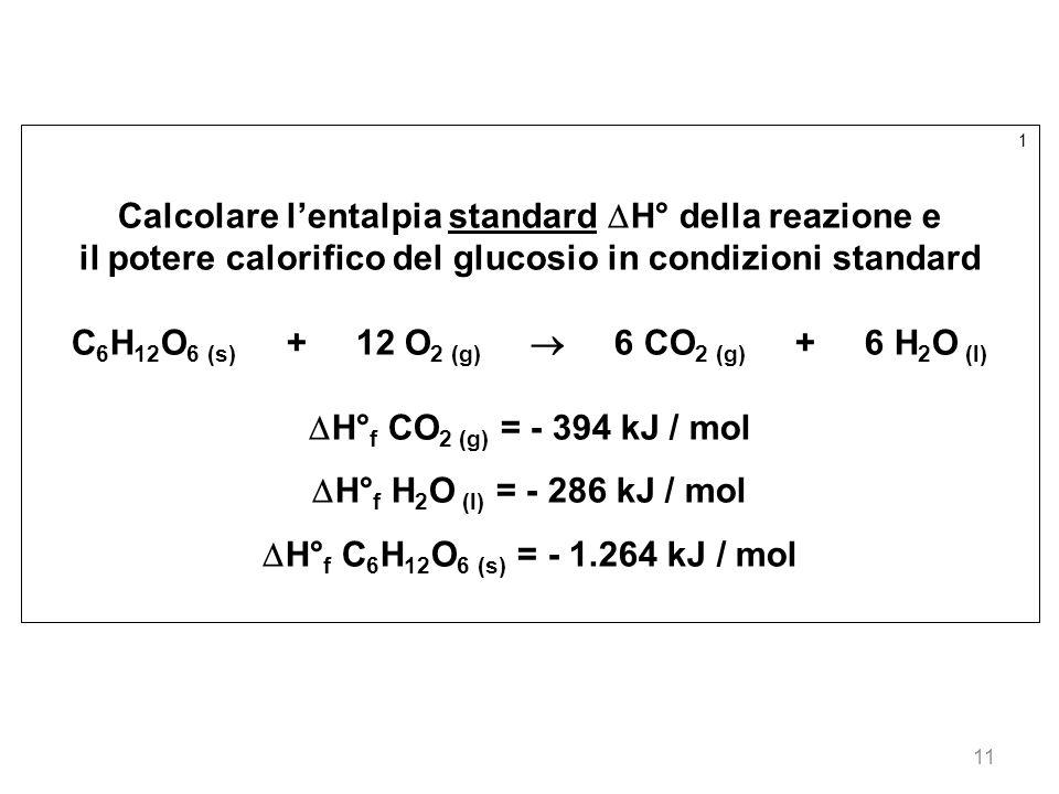 11 1 Calcolare lentalpia standard H° della reazione e il potere calorifico del glucosio in condizioni standard C 6 H 12 O 6 (s) + 12 O 2 (g) 6 CO 2 (g
