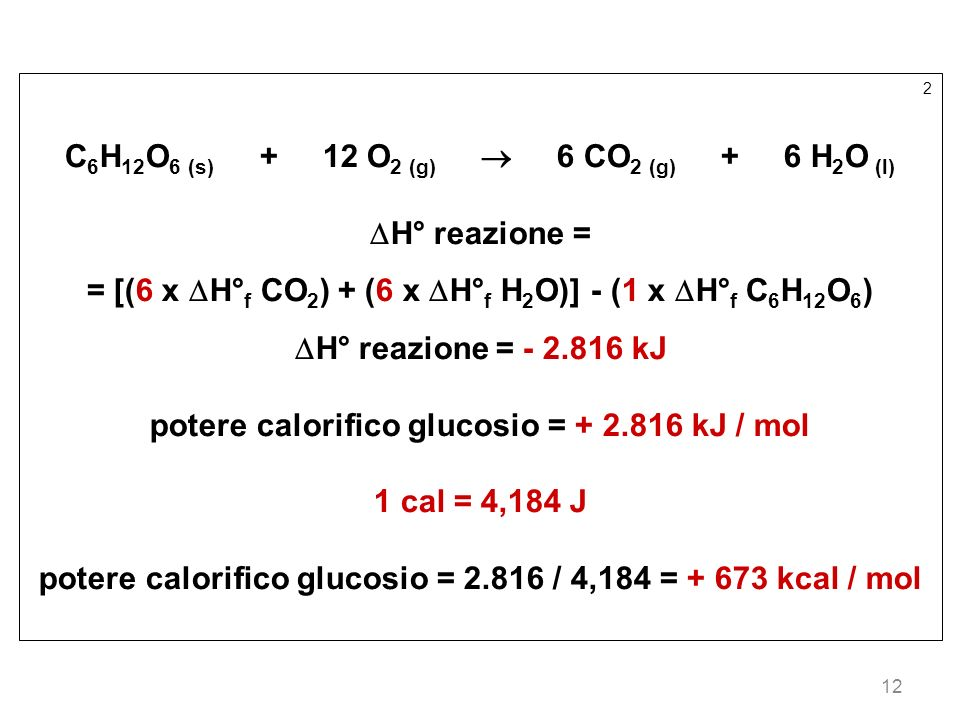12 2 C 6 H 12 O 6 (s) + 12 O 2 (g) 6 CO 2 (g) + 6 H 2 O (l) H° reazione = = [(6 x H° f CO 2 ) + (6 x H° f H 2 O)] - (1 x H° f C 6 H 12 O 6 ) H° reazio