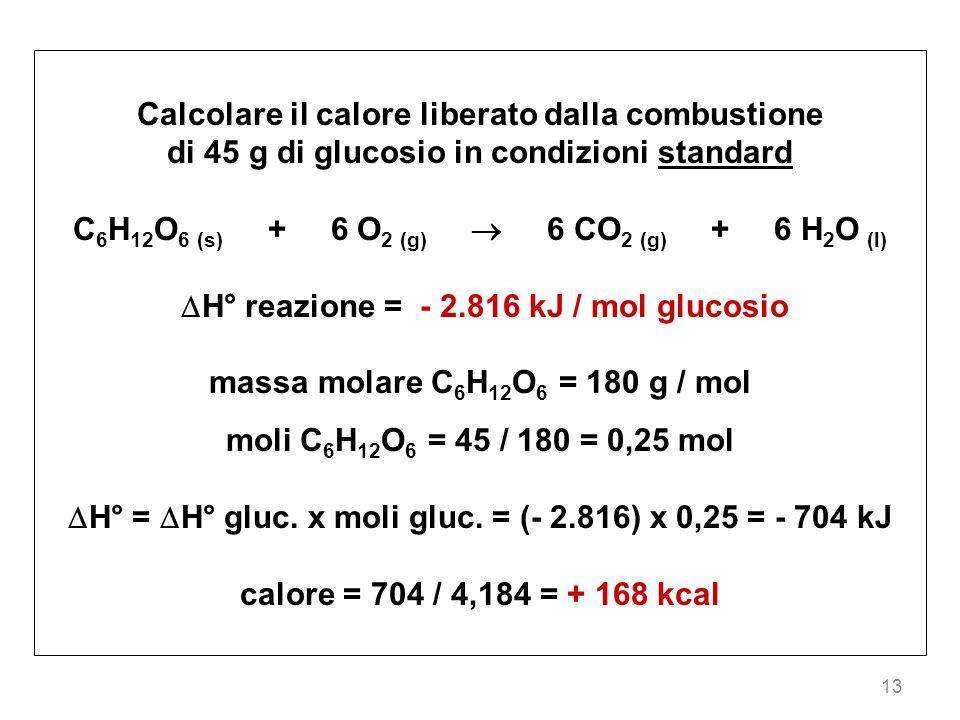 13 Calcolare il calore liberato dalla combustione di 45 g di glucosio in condizioni standard C 6 H 12 O 6 (s) + 6 O 2 (g) 6 CO 2 (g) + 6 H 2 O (l) H°