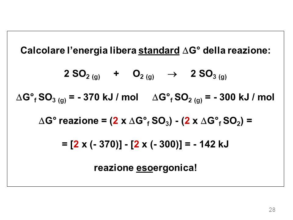 28 Calcolare lenergia libera standard G° della reazione: 2 SO 2 (g) + O 2 (g) 2 SO 3 (g) G° f SO 3 (g) = - 370 kJ / mol G° f SO 2 (g) = - 300 kJ / mol