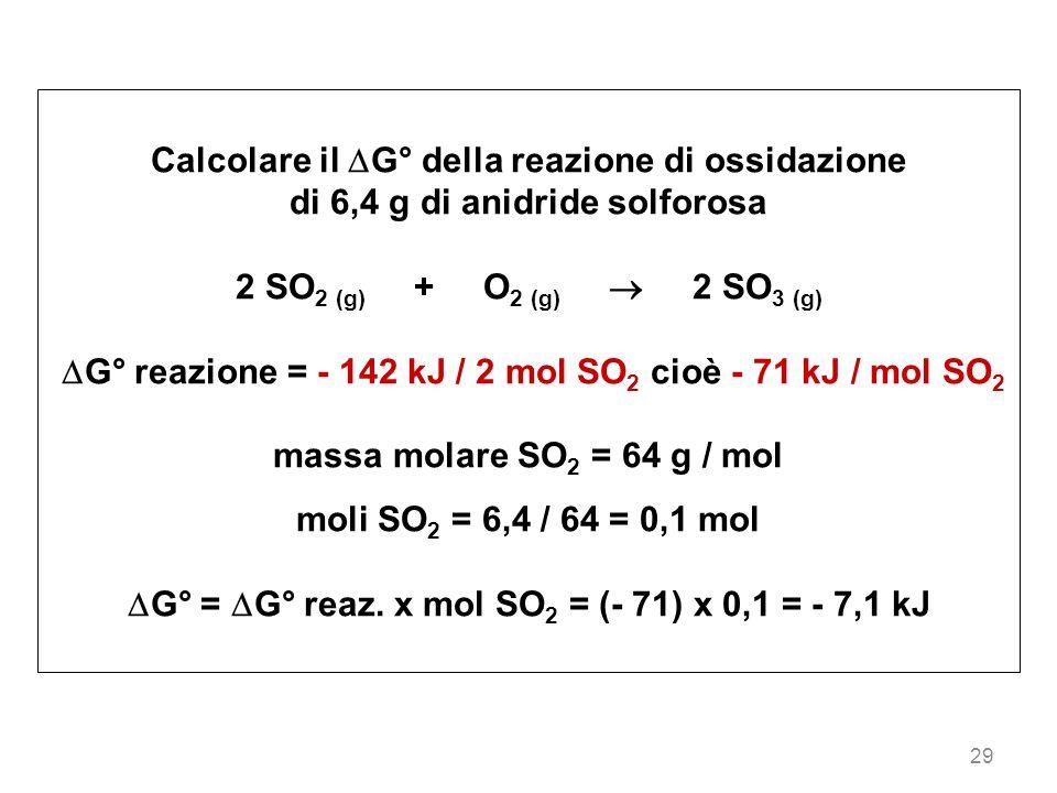 29 Calcolare il G° della reazione di ossidazione di 6,4 g di anidride solforosa 2 SO 2 (g) + O 2 (g) 2 SO 3 (g) G° reazione = - 142 kJ / 2 mol SO 2 ci