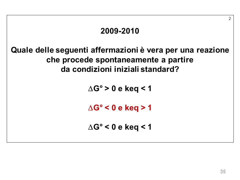 35 2 2009-2010 Quale delle seguenti affermazioni è vera per una reazione che procede spontaneamente a partire da condizioni iniziali standard? G° > 0